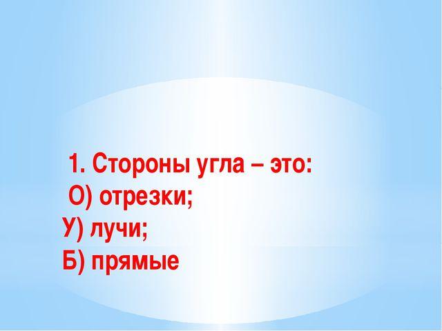 1. Стороны угла – это: О) отрезки; У) лучи; Б) прямые