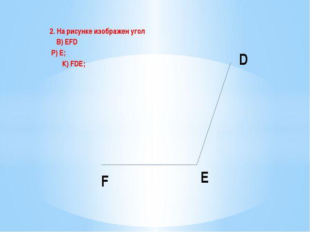 2. На рисунке изображен угол В) EFD Р) Е; К) FDE; E D F