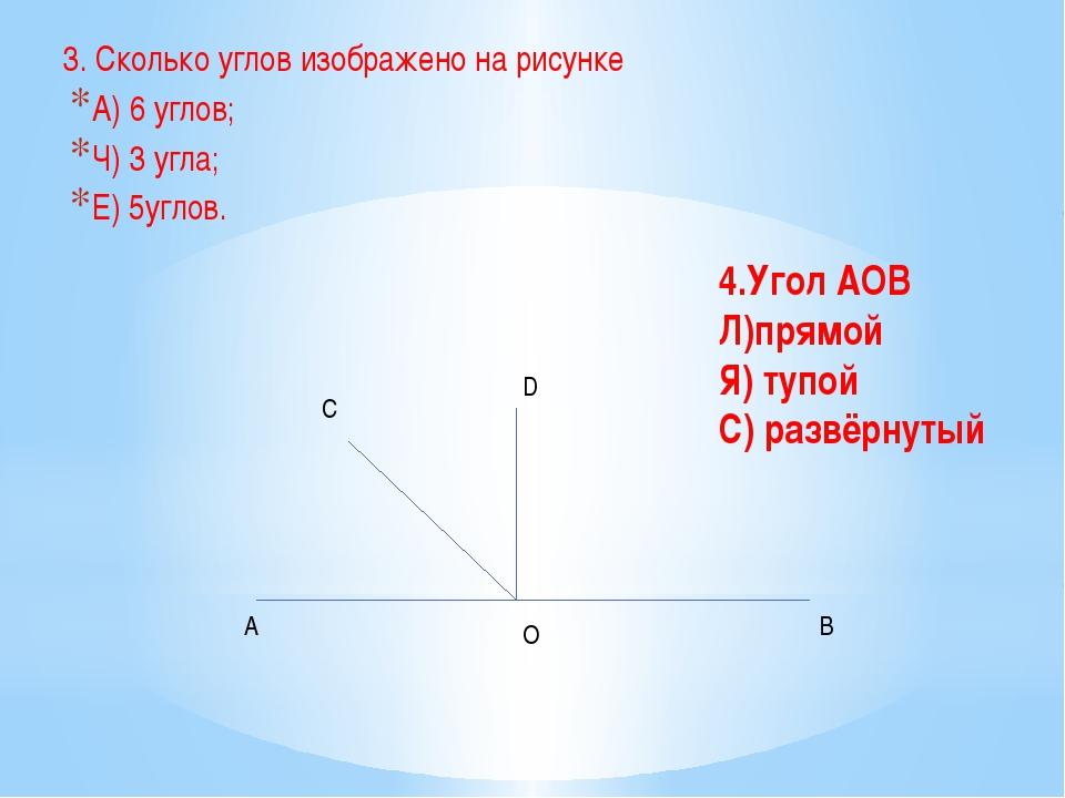 3. Сколько углов изображено на рисунке А) 6 углов; Ч) 3 угла; Е) 5углов. A O...