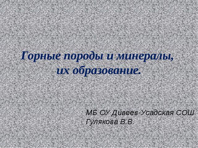 Горные породы и минералы, их образование. МБ ОУ Дивеев-Усадская СОШ Гулякова...