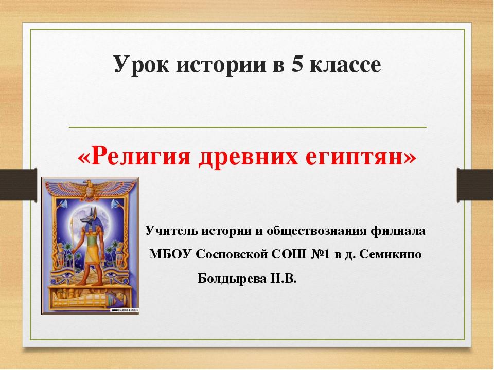 Урок истории в 5 классе «Религия древних египтян» Учитель истории и обществоз...