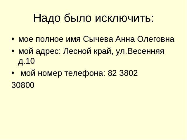 Надо было исключить: мое полное имя Сычева Анна Олеговна мой адрес: Лесной кр...