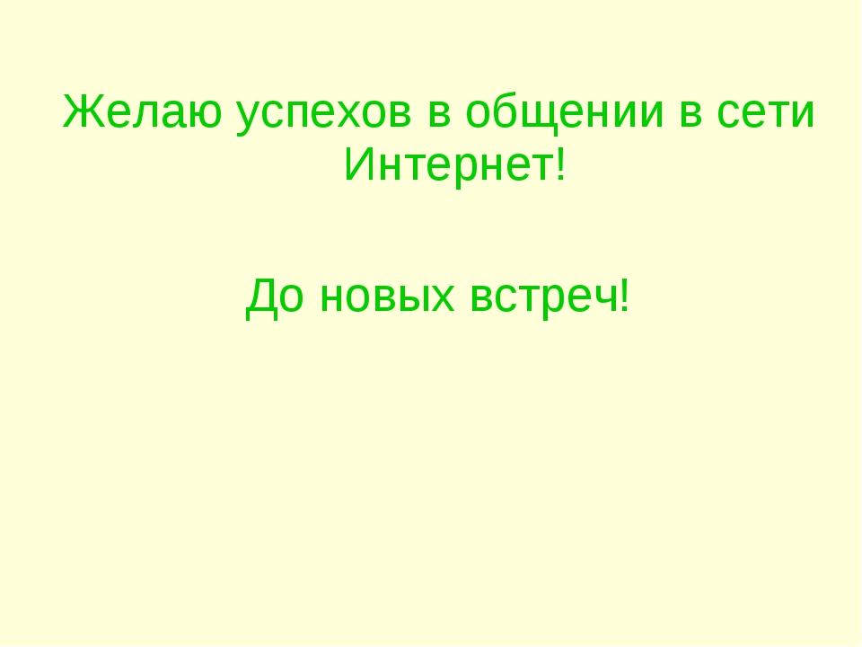 Желаю успехов в общении в сети Интернет! До новых встреч!