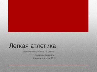 Легкая атлетика Выполнила ученица 10 класса Захарова Ангелина Учитель Арситов