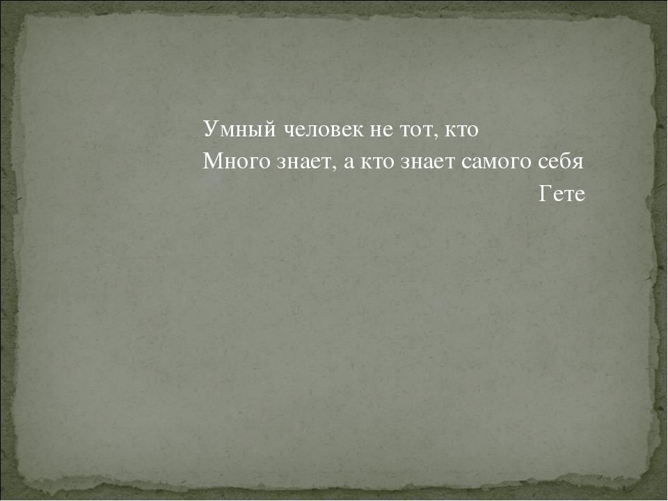 Умный человек не тот, кто Много знает, а кто знает самого себя Гете