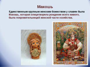Макошь Единственным крупным женским божеством у славян была Макошь, которая о