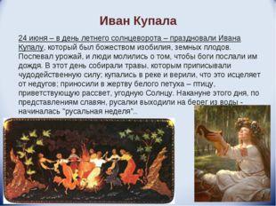 Иван Купала 24 июня – в день летнего солнцеворота – праздновали Ивана Купалу,