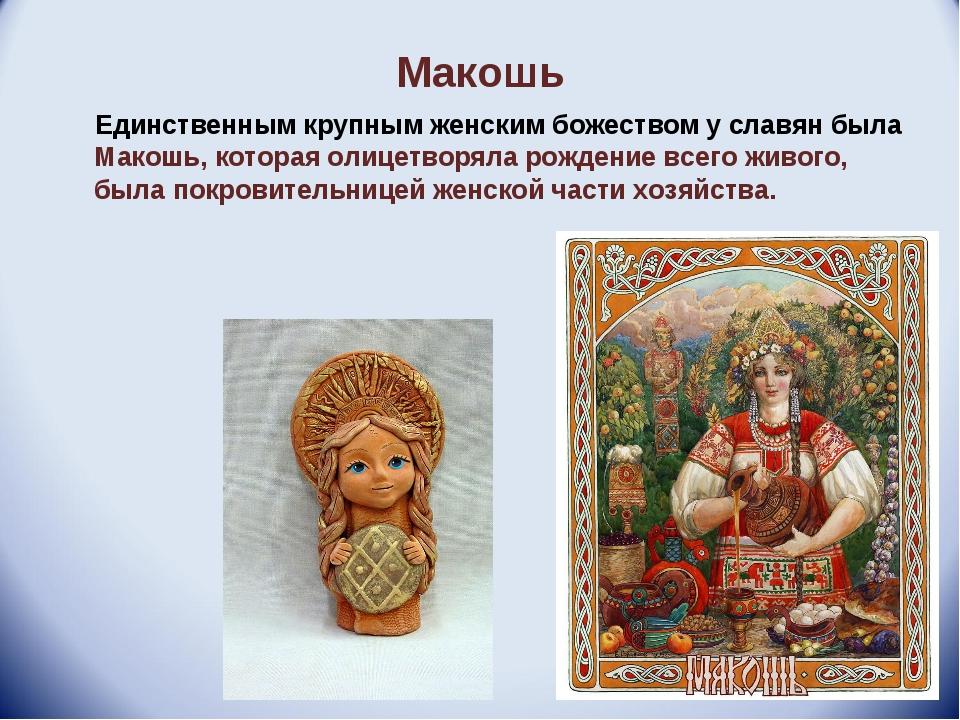 Макошь Единственным крупным женским божеством у славян была Макошь, которая о...