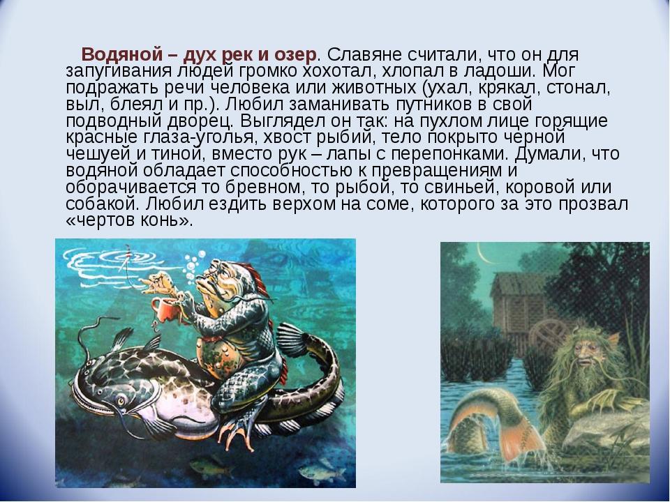 Водяной – дух рек и озер. Славяне считали, что он для запугивания людей гром...