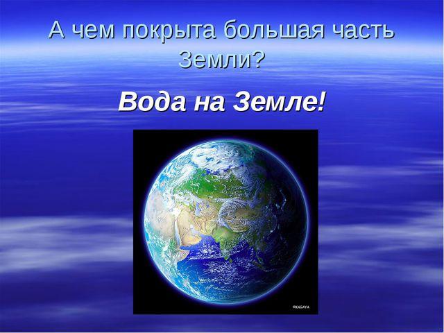 А чем покрыта большая часть Земли? Вода на Земле!