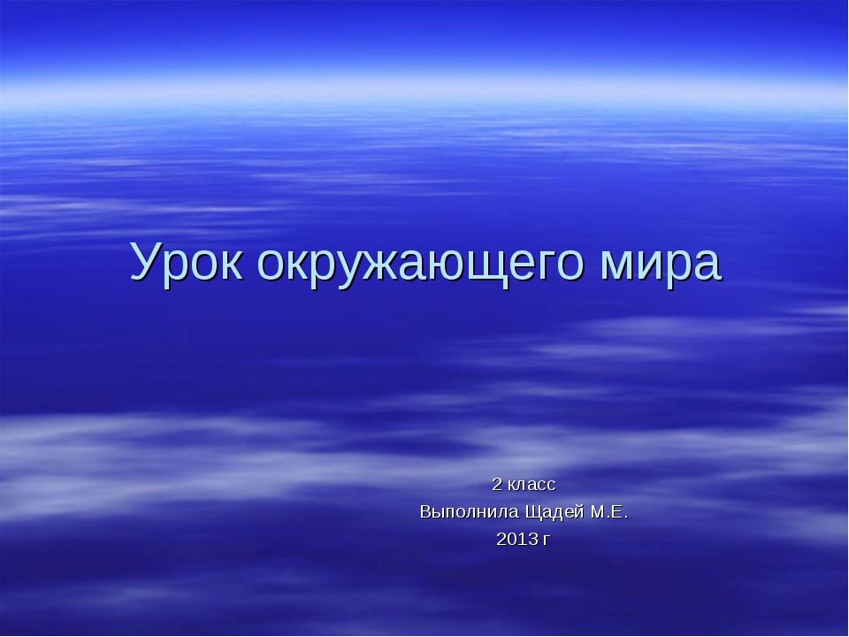 Урок окружающего мира 2 класс Выполнила Щадей М.Е. 2013 г
