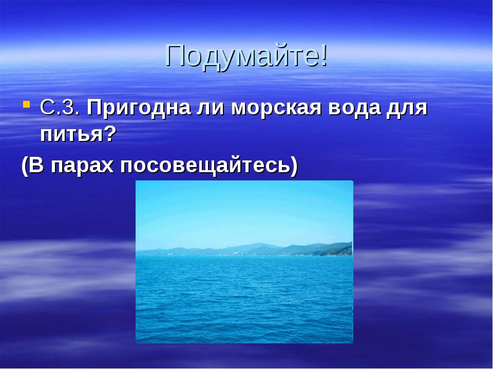 Подумайте! С.3. Пригодна ли морская вода для питья? (В парах посовещайтесь)