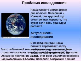 Проблема исследования Наша планета Земля имеет два полюса: Северный и Южный,