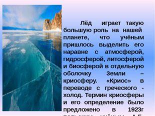 Криосфера. Лёд играет такую большую роль на нашей планете, что учёным пришло