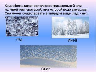 Криосфера характеризуется отрицательной или нулевой температурой, при которой
