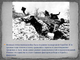 Великая отечественная война была подлинно всенародной борьбой. В те грозные