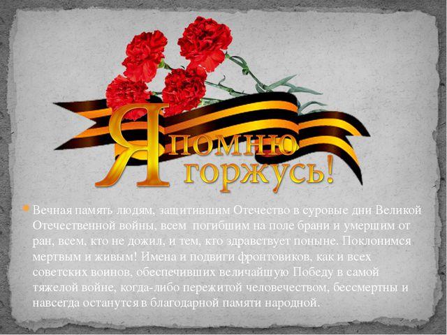 Вечная память людям, защитившим Отечество в суровые дни Великой Отечественной...