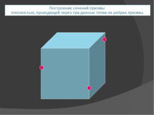 Построение сечений призмы плоскостью, проходящей через три данные точки на ре