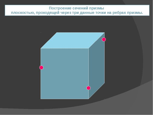 Построение сечений призмы плоскостью, проходящей через три данные точки на ре...