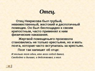 Отец. Отец Некрасова был грубый, невежественный, жестокий и деспотичный помещ