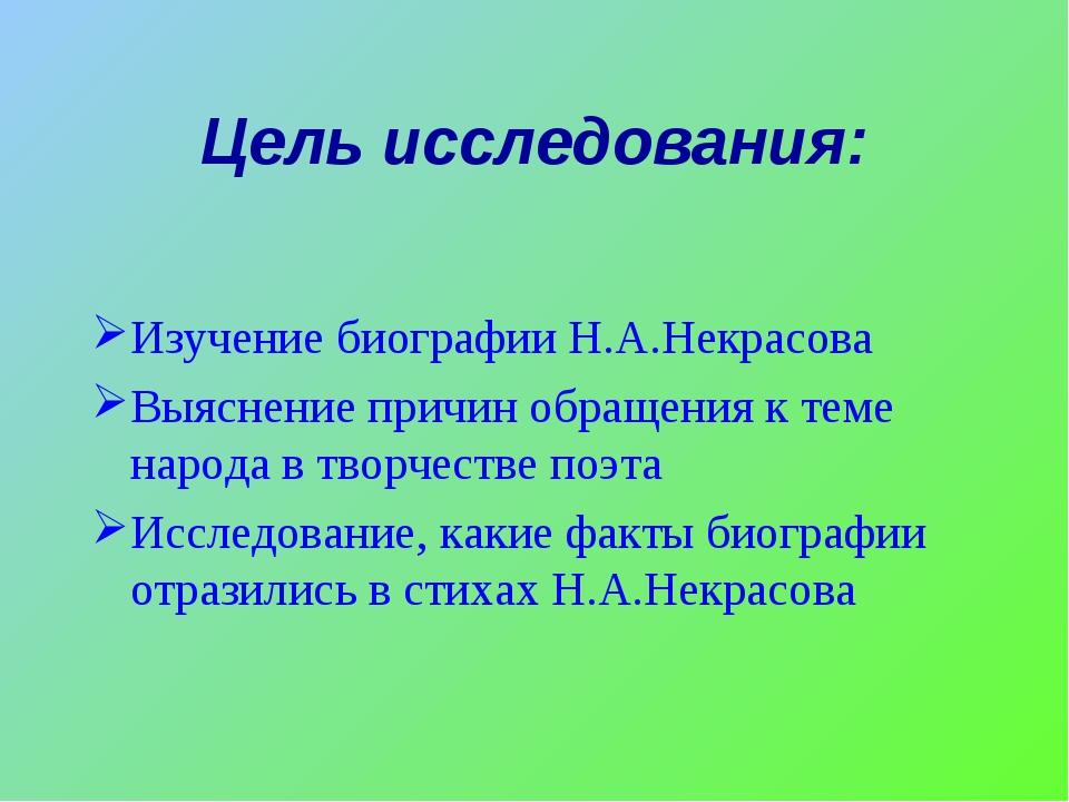 Цель исследования: Изучение биографии Н.А.Некрасова Выяснение причин обращени...