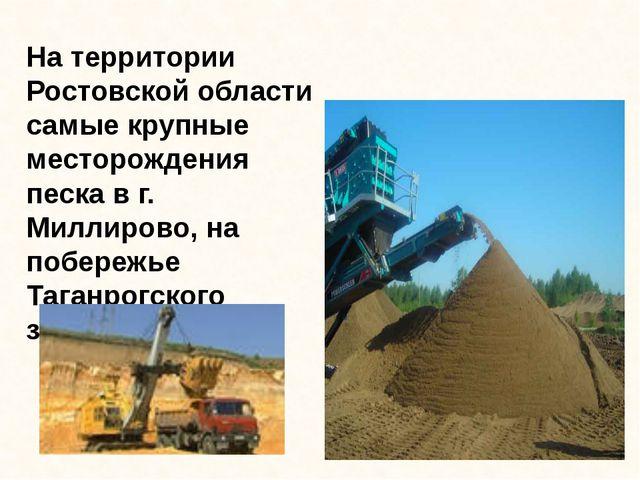 На территории Ростовской области самые крупные месторождения песка в г. Милли...