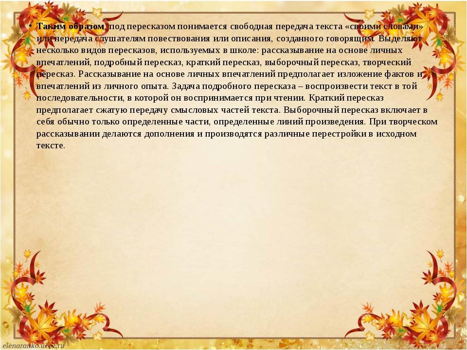 Таким образом, под пересказом понимается свободная передача текста «своими сл...