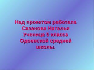 Над проектом работала Сазанова Наталья Ученица 5 класса Одоевской средней шко
