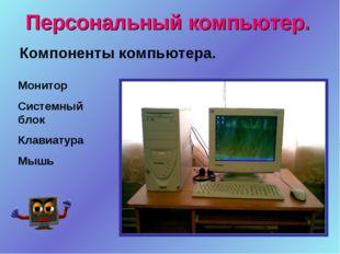 Персональный компьютер. Монитор Системный блок Клавиатура Мышь Компоненты ком