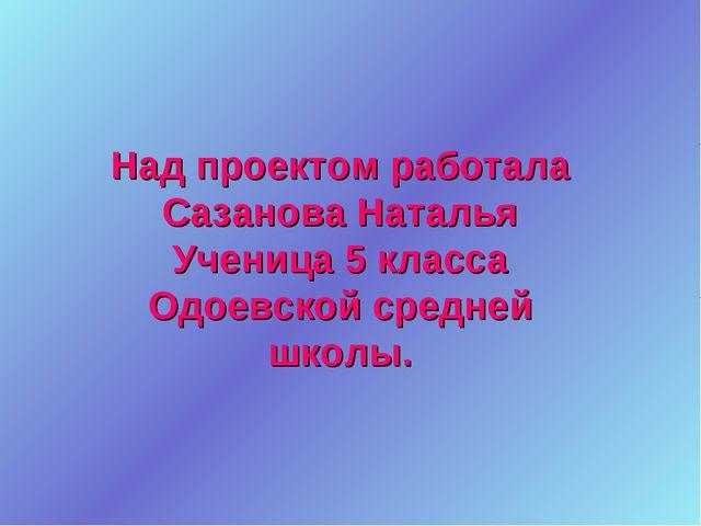 Над проектом работала Сазанова Наталья Ученица 5 класса Одоевской средней шко...