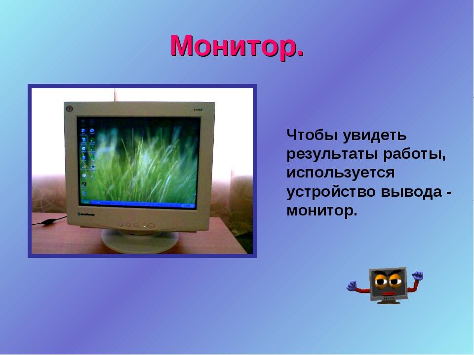 Монитор. Чтобы увидеть результаты работы, используется устройство вывода - мо...