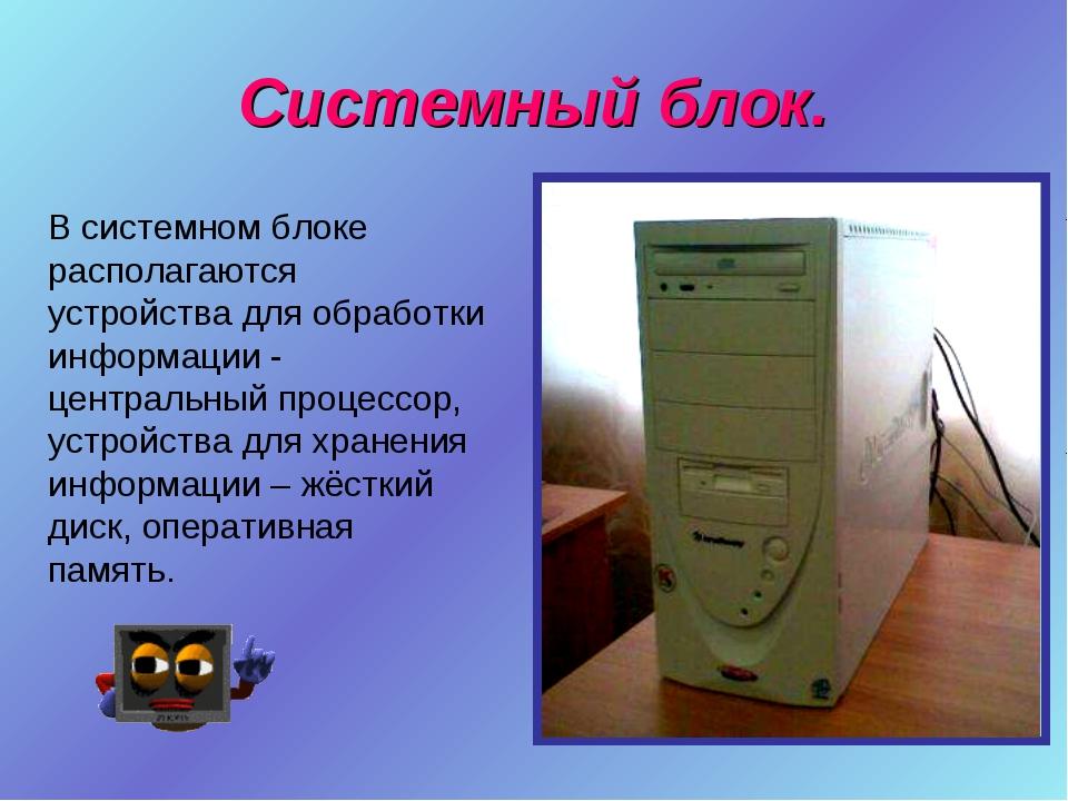 Системный блок. В системном блоке располагаются устройства для обработки инфо...