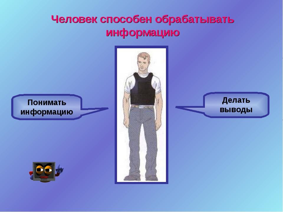 Понимать информацию Делать выводы Человек способен обрабатывать информацию