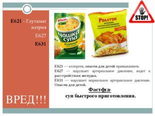 Фастфуд- суп быстрого приготовления. E621 - Глутамат натрия E627 E631 Е621 —
