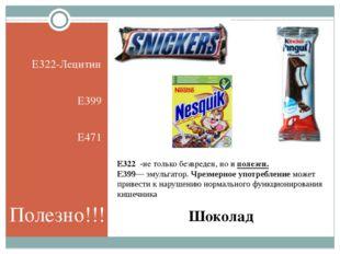 Шоколад E322-Лецитин Е399 E471 Е322 -нетолько безвреден, ноиполезен. Е399