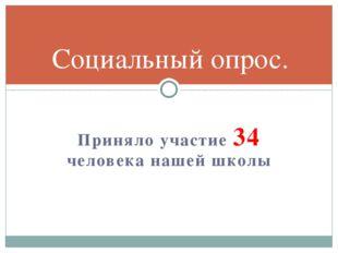 Приняло участие 34 человека нашей школы Социальный опрос.
