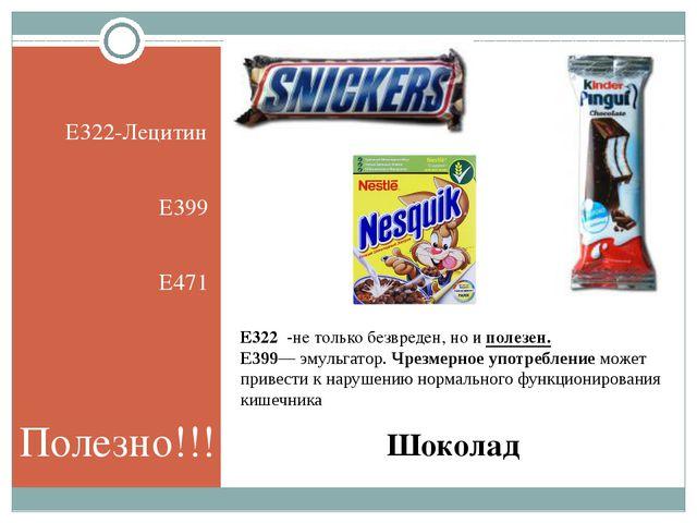 Шоколад E322-Лецитин Е399 E471 Е322 -нетолько безвреден, ноиполезен. Е399...