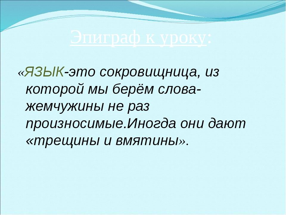 Эпиграф к уроку: «ЯЗЫК-это сокровищница, из которой мы берём слова-жемчужины...