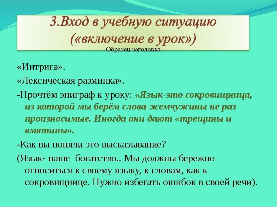 «Интрига». «Лексическая разминка». -Прочтём эпиграф к уроку: «Язык-это сокров...