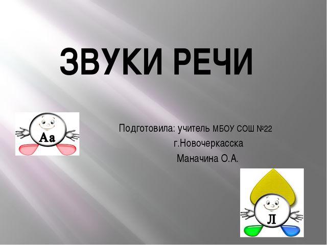 ЗВУКИ РЕЧИ Подготовила: учитель МБОУ СОШ №22 г.Новочеркасска Маначина О.А.