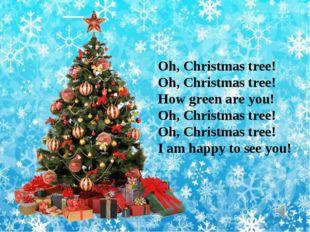 Oh, Christmas tree! Oh, Christmas tree! How green are you! Oh, Christmas tree