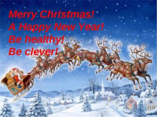 Merry Christmas! A Happy New Year! Be healthy! Be clever!