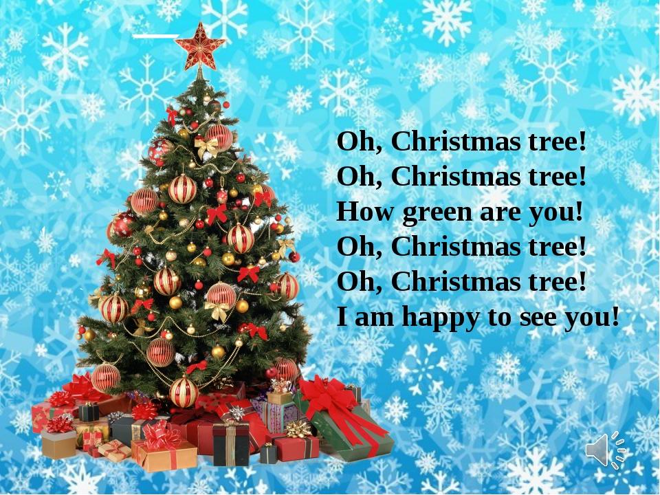 Oh, Christmas tree! Oh, Christmas tree! How green are you! Oh, Christmas tree...
