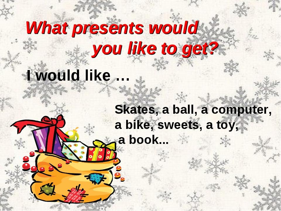 What presents would you like to get? Skates, a ball, a computer, a bike, swe...