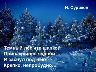 Темный лес что шапкой Принакрылся чудной И заснул под нею Крепко, непробудно