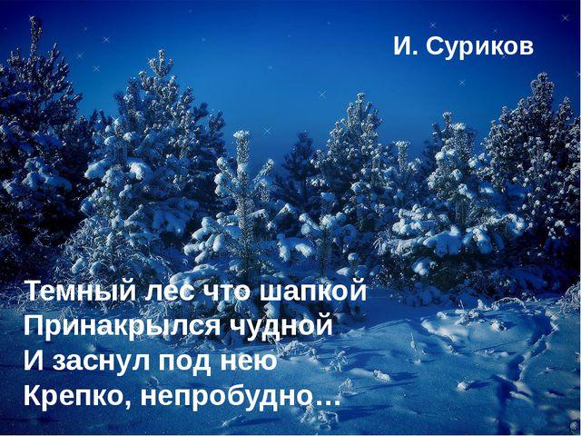 Темный лес что шапкой Принакрылся чудной И заснул под нею Крепко, непробудно...