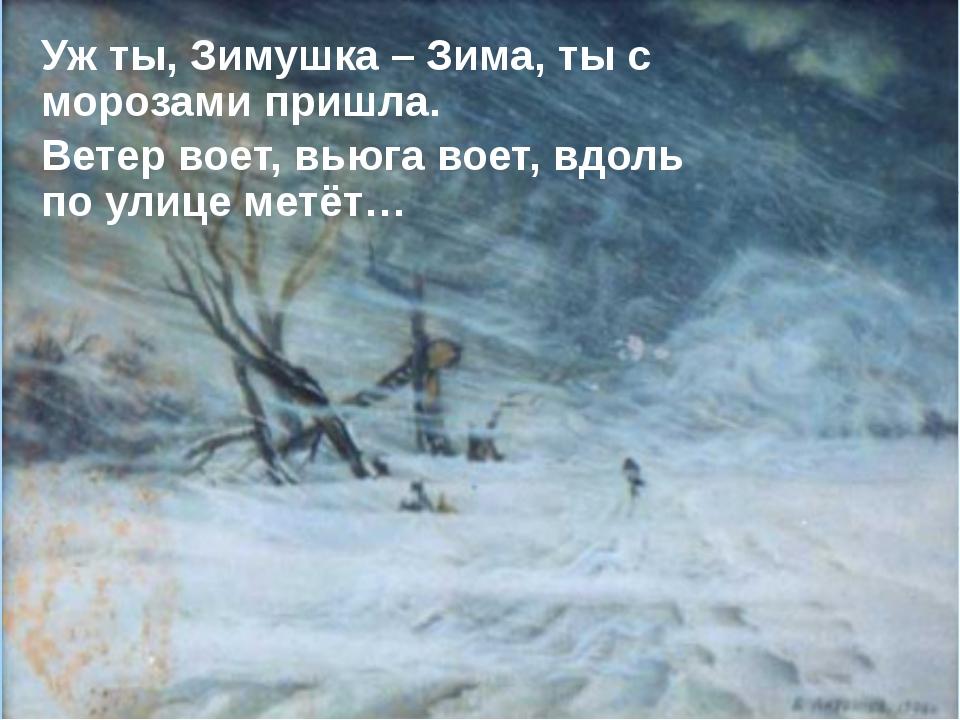 Уж ты, Зимушка – Зима, ты с морозами пришла. Ветер воет, вьюга воет, вдоль по...