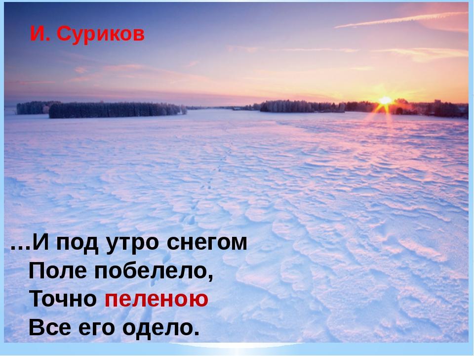 …И под утро снегом Поле побелело, Точно пеленою Все его одело. И. Суриков