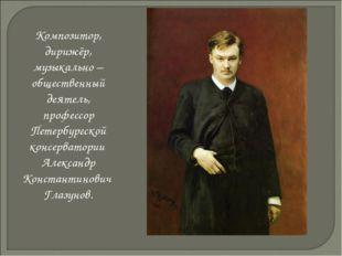 Композитор, дирижёр, музыкально – общественный деятель, профессор Петербургск