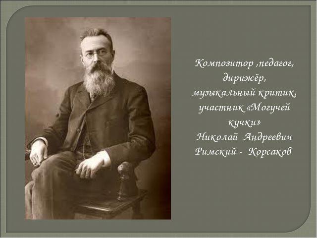 Композитор ,педагог, дирижёр, музыкальный критик, участник «Могучей кучки» Ни...